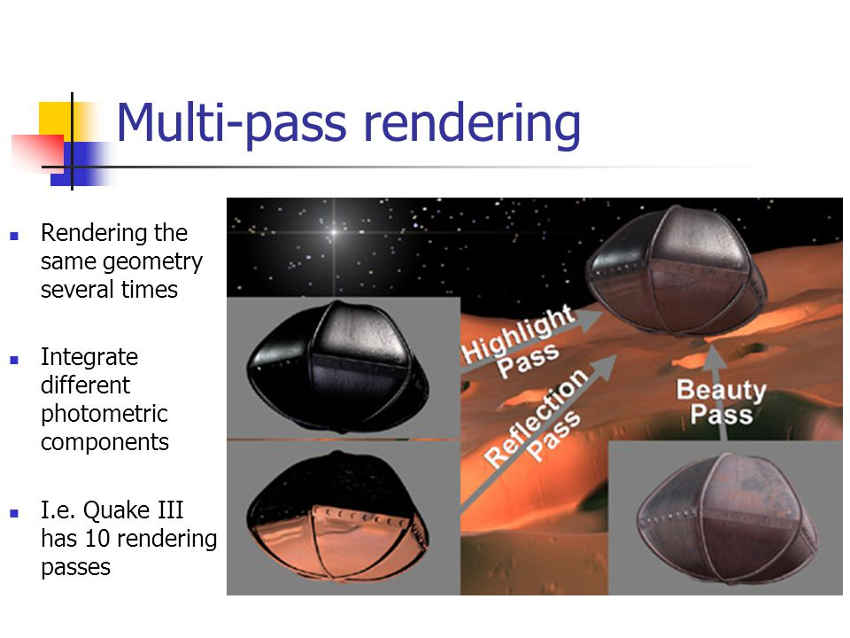 Multi-pass rendering Rendering the same geometry several times Integrate different photometric components I.e. Quake III has 10 rendering passes