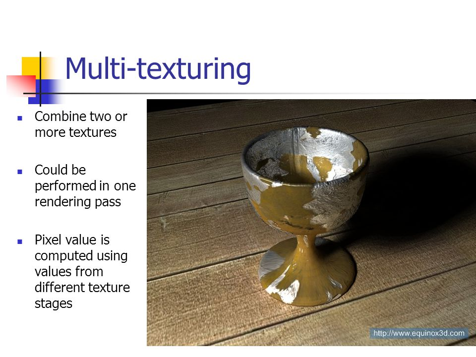 Multi-texturing Combine two or more textures Could be performed in one rendering pass Pixel value is computed using values from different texture stages