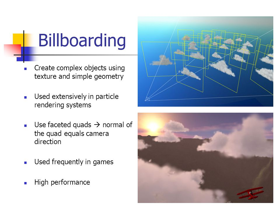 Billboarding Create complex objects using texture and simple geometry Used extensively in particle rendering systems Use faceted quads  normal of the