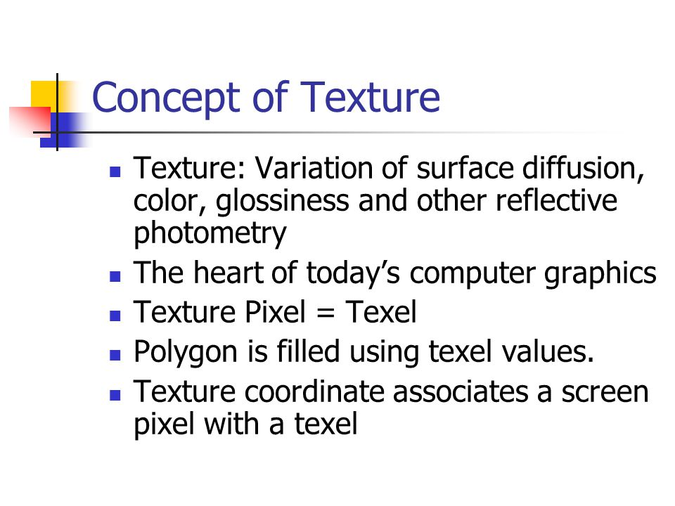 Concept of Texture Texture: Variation of surface diffusion, color, glossiness and other reflective photometry The heart of today's computer graphics Texture Pixel = Texel Polygon is filled using texel values.