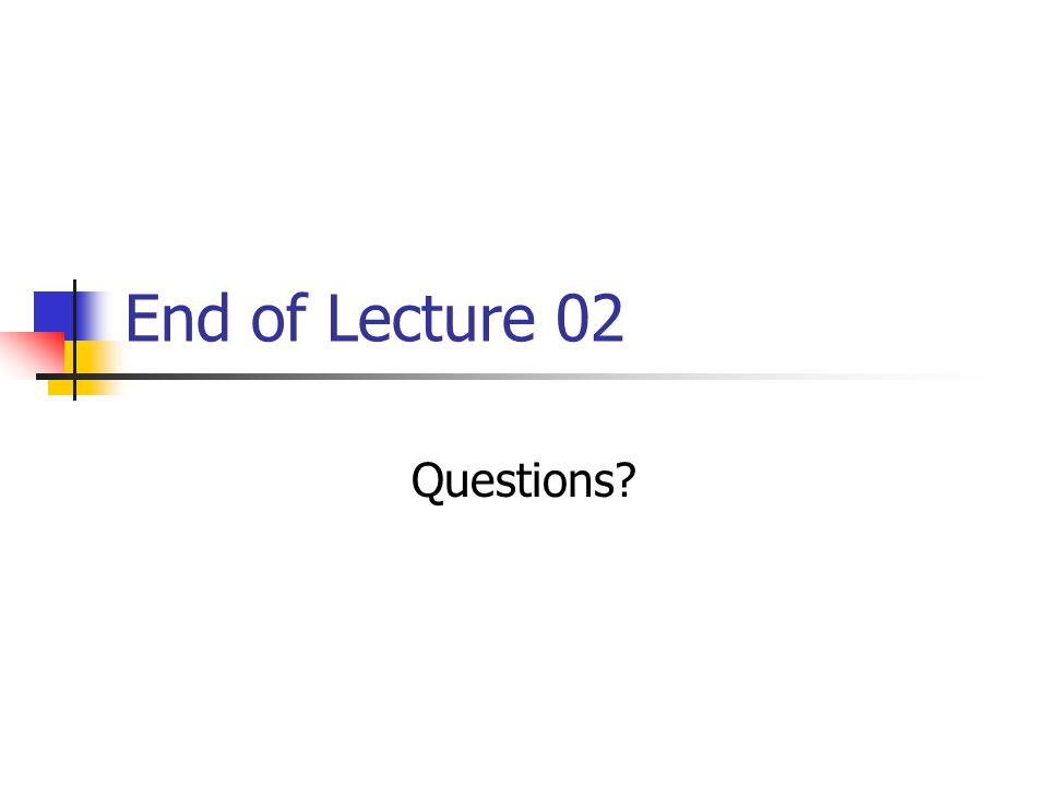 End of Lecture 02 Questions?