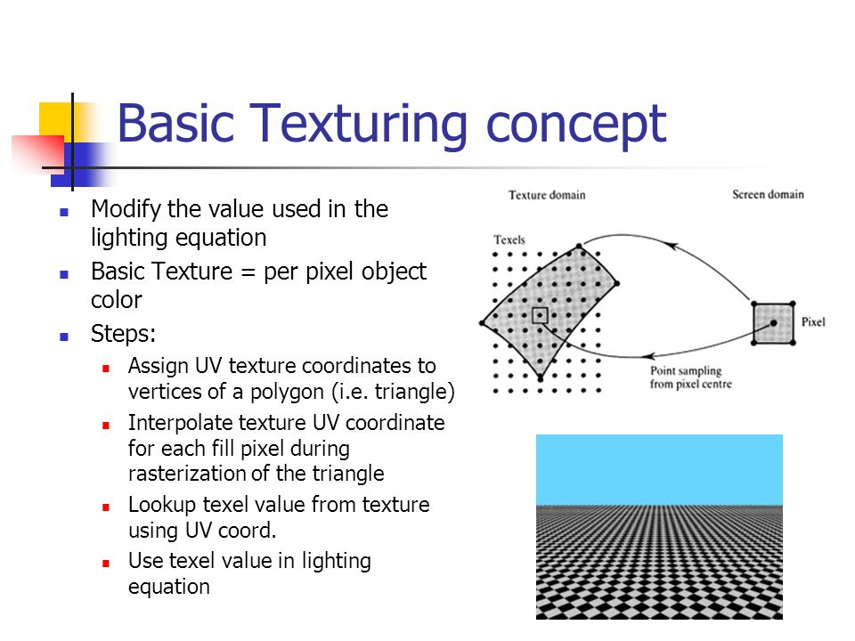 Basic Texturing concept Modify the value used in the lighting equation Basic Texture = per pixel object color Steps: Assign UV texture coordinates to vertices of a polygon (i.e.