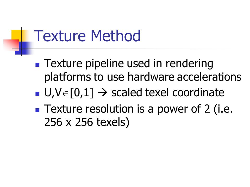 Texture Method Texture pipeline used in rendering platforms to use hardware accelerations U,V  [0,1]  scaled texel coordinate Texture resolution is a power of 2 (i.e.
