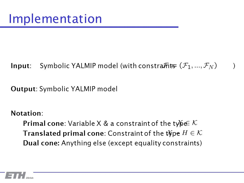 Input: Symbolic YALMIP model (with constraints ) Implementation Output: Symbolic YALMIP model Notation: Primal cone: Variable X & a constraint of the type Translated primal cone: Constraint of the type Dual cone: Anything else (except equality constraints)