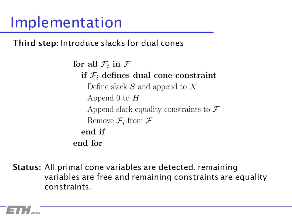 Implementation Third step: Introduce slacks for dual cones Status: All primal cone variables are detected, remaining variables are free and remaining constraints are equality constraints.