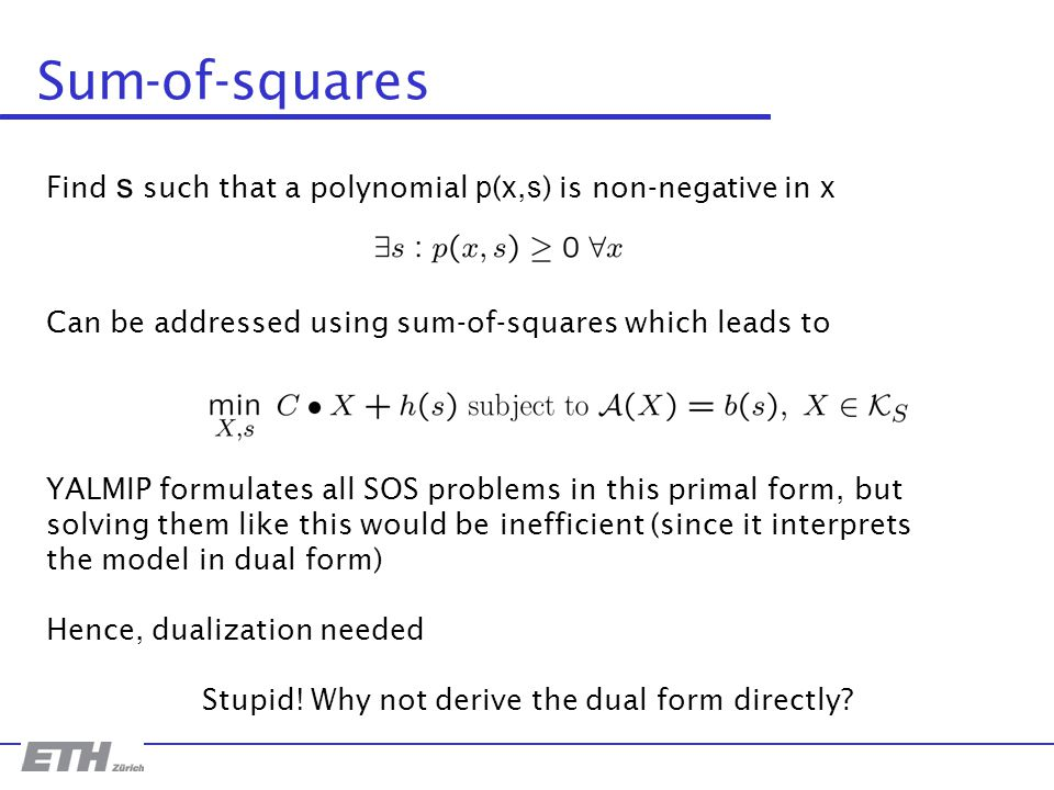 Sum-of-squares Find s such that a polynomial p ( x, s ) is non-negative in x Can be addressed using sum-of-squares which leads to YALMIP formulates all SOS problems in this primal form, but solving them like this would be inefficient (since it interprets the model in dual form) Hence, dualization needed Stupid.