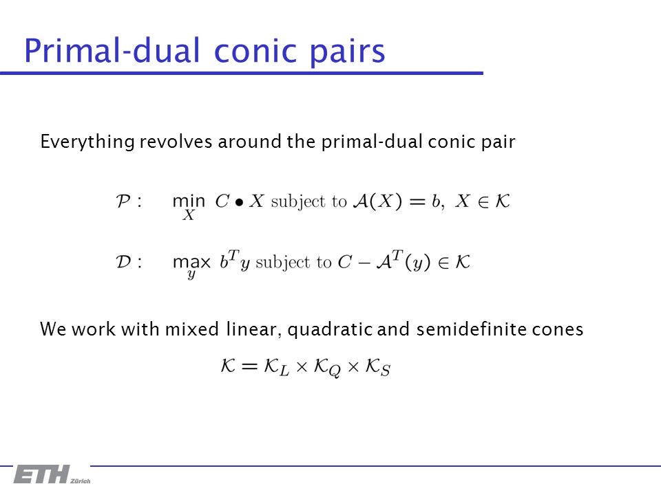 Primal-dual conic pairs Everything revolves around the primal-dual conic pair We work with mixed linear, quadratic and semidefinite cones