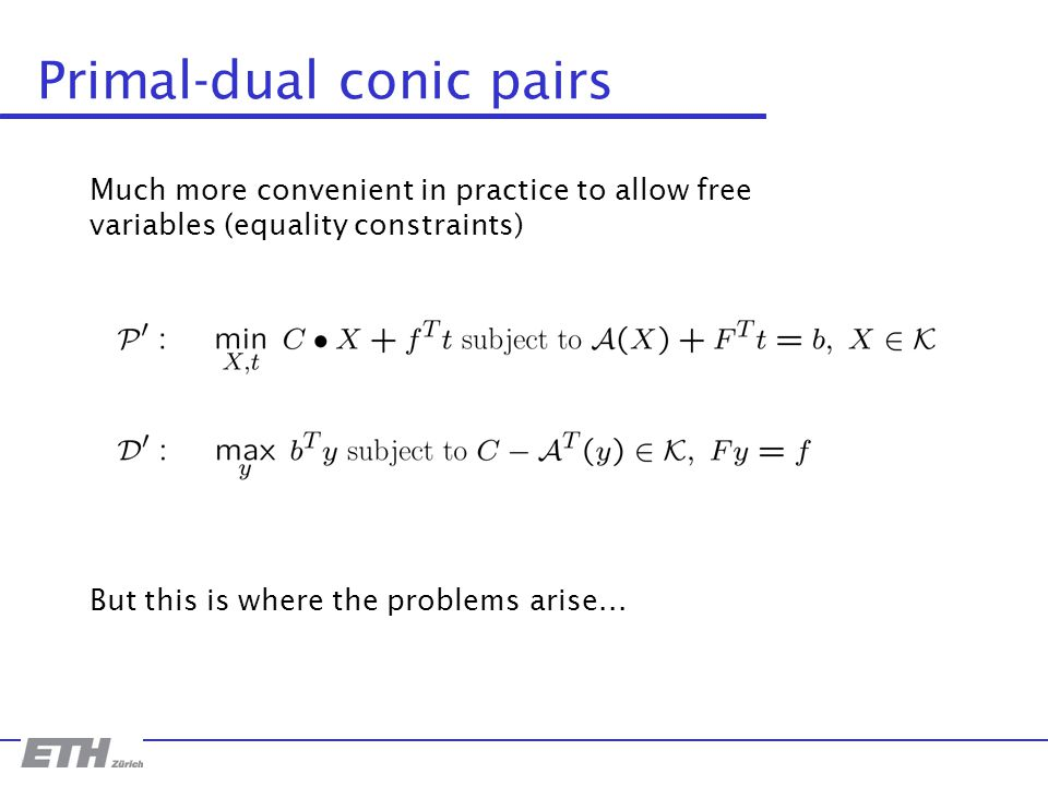 Primal-dual conic pairs Much more convenient in practice to allow free variables (equality constraints) But this is where the problems arise...