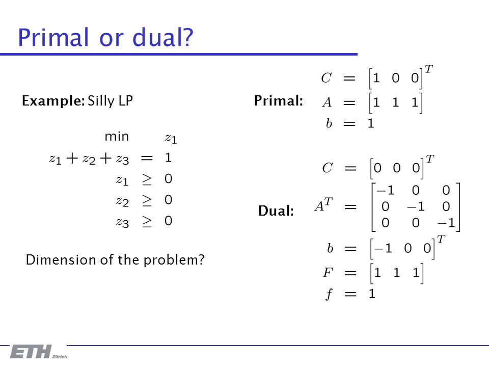 Primal or dual? Example: Silly LP Dimension of the problem? Primal: Dual:
