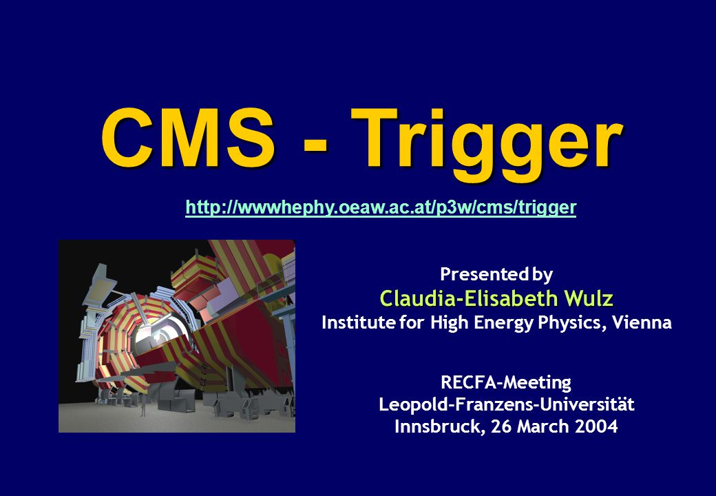 CMS - Trigger RECFA-Meeting Leopold-Franzens-Universität Innsbruck, 26 March 2004 Presented by Claudia-Elisabeth Wulz Institute for High Energy Physic