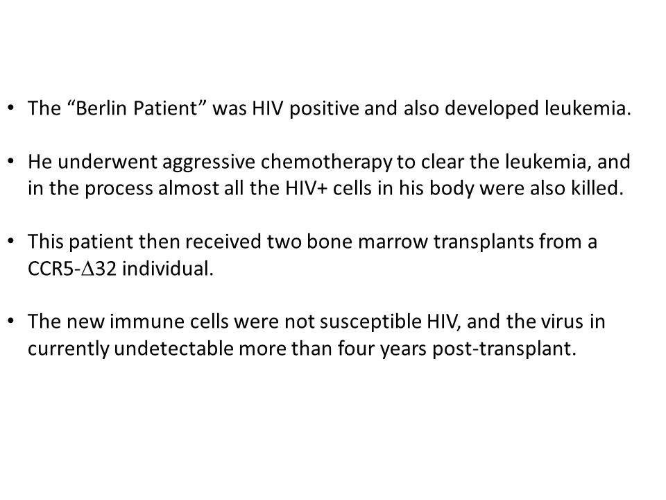 "The ""Berlin Patient"" was HIV positive and also developed leukemia. He underwent aggressive chemotherapy to clear the leukemia, and in the process almo"