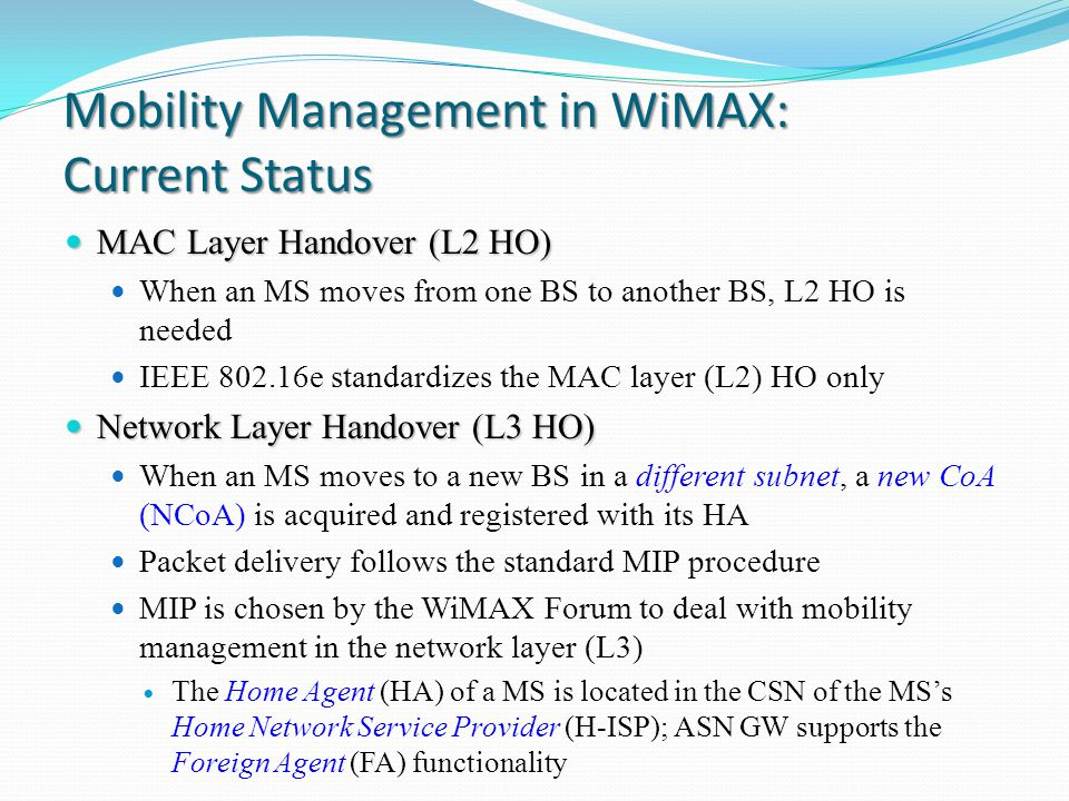 Mobility Management in WiMAX: Current Status MAC Layer Handover (L2 HO) MAC Layer Handover (L2 HO) When an MS moves from one BS to another BS, L2 HO is needed IEEE 802.16e standardizes the MAC layer (L2) HO only Network Layer Handover (L3 HO) Network Layer Handover (L3 HO) When an MS moves to a new BS in a different subnet, a new CoA (NCoA) is acquired and registered with its HA Packet delivery follows the standard MIP procedure MIP is chosen by the WiMAX Forum to deal with mobility management in the network layer (L3) The Home Agent (HA) of a MS is located in the CSN of the MS's Home Network Service Provider (H-ISP); ASN GW supports the Foreign Agent (FA) functionality