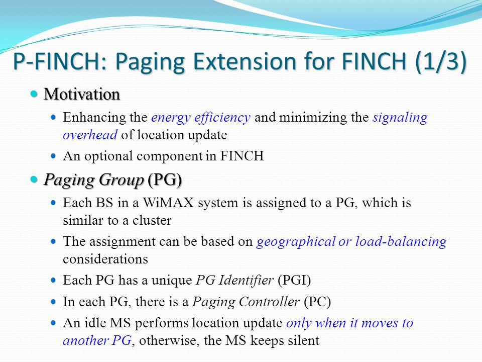 P-FINCH: Paging Extension for FINCH (1/3) Motivation Motivation Enhancing the energy efficiency and minimizing the signaling overhead of location update An optional component in FINCH Paging Group (PG) Paging Group (PG) Each BS in a WiMAX system is assigned to a PG, which is similar to a cluster The assignment can be based on geographical or load-balancing considerations Each PG has a unique PG Identifier (PGI) In each PG, there is a Paging Controller (PC) An idle MS performs location update only when it moves to another PG, otherwise, the MS keeps silent