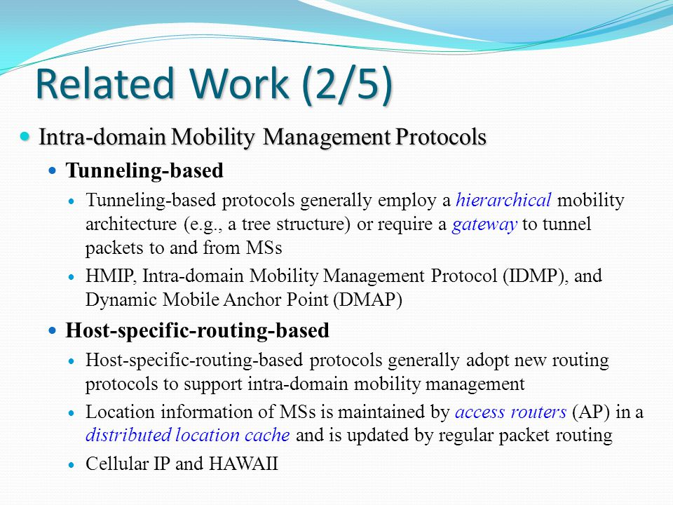 Related Work (2/5) Intra-domain Mobility Management Protocols Intra-domain Mobility Management Protocols Tunneling-based Tunneling-based protocols generally employ a hierarchical mobility architecture (e.g., a tree structure) or require a gateway to tunnel packets to and from MSs HMIP, Intra-domain Mobility Management Protocol (IDMP), and Dynamic Mobile Anchor Point (DMAP) Host-specific-routing-based Host-specific-routing-based protocols generally adopt new routing protocols to support intra-domain mobility management Location information of MSs is maintained by access routers (AP) in a distributed location cache and is updated by regular packet routing Cellular IP and HAWAII