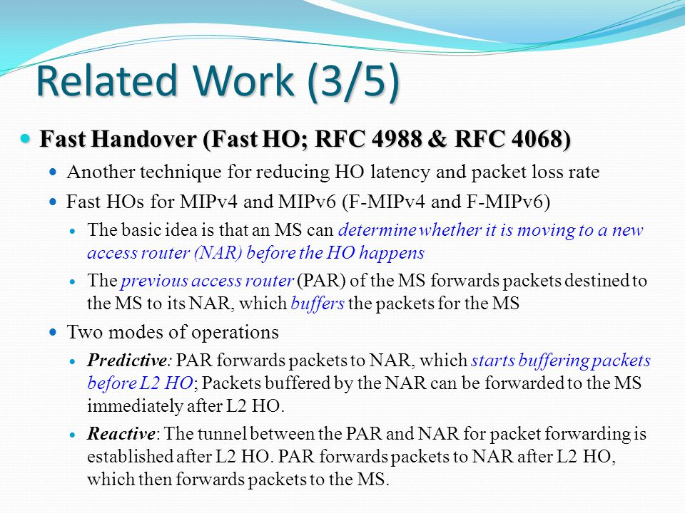 Related Work (3/5) Fast Handover (Fast HO; RFC 4988 & RFC 4068) Fast Handover (Fast HO; RFC 4988 & RFC 4068) Another technique for reducing HO latency and packet loss rate Fast HOs for MIPv4 and MIPv6 (F-MIPv4 and F-MIPv6) The basic idea is that an MS can determine whether it is moving to a new access router (NAR) before the HO happens The previous access router (PAR) of the MS forwards packets destined to the MS to its NAR, which buffers the packets for the MS Two modes of operations Predictive: PAR forwards packets to NAR, which starts buffering packets before L2 HO; Packets buffered by the NAR can be forwarded to the MS immediately after L2 HO.
