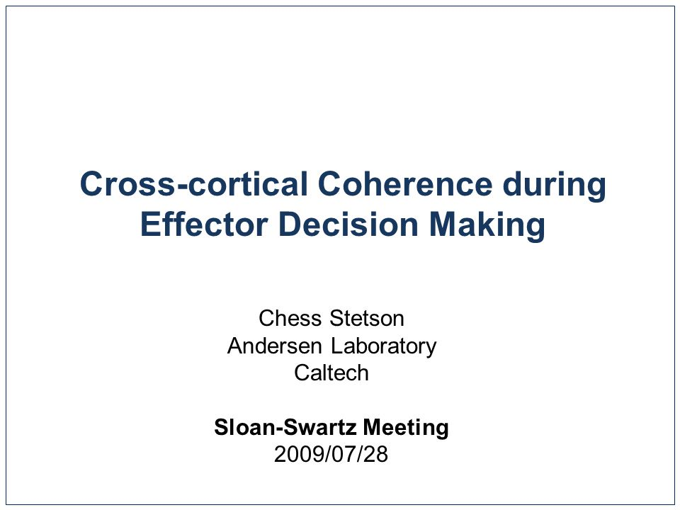 Cross-cortical Coherence during Effector Decision Making Chess Stetson Andersen Laboratory Caltech Sloan-Swartz Meeting 2009/07/28