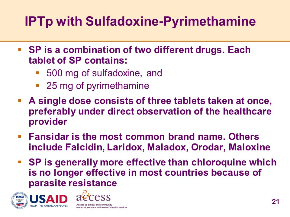 21 IPTp with Sulfadoxine-Pyrimethamine  SP is a combination of two different drugs. Each tablet of SP contains:  500 mg of sulfadoxine, and  25 mg