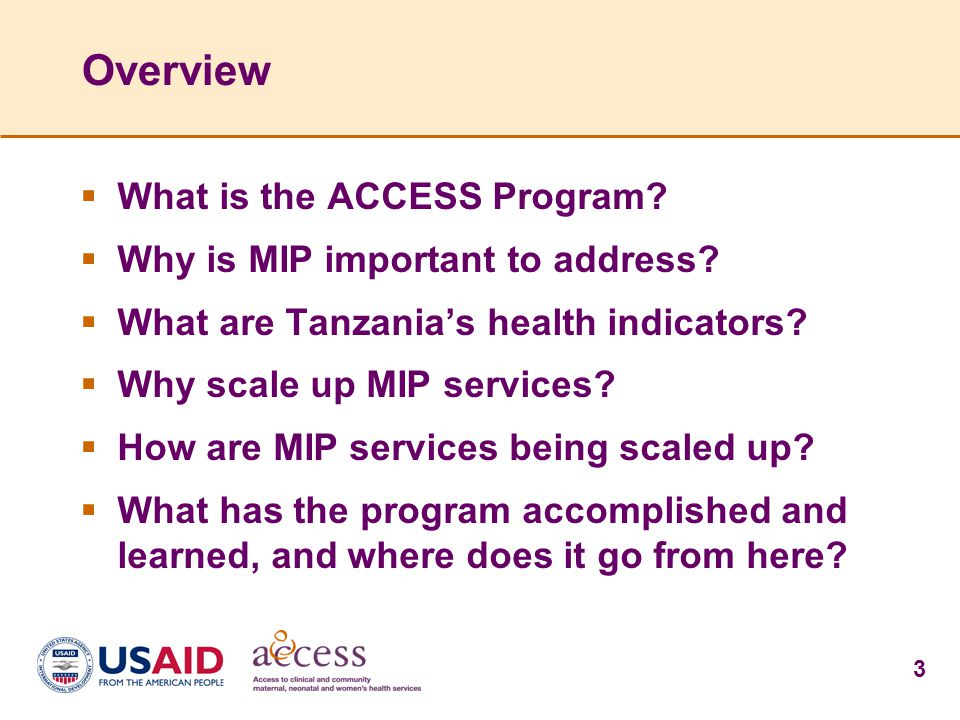 3 Overview  What is the ACCESS Program?  Why is MIP important to address?  What are Tanzania's health indicators?  Why scale up MIP services?  Ho