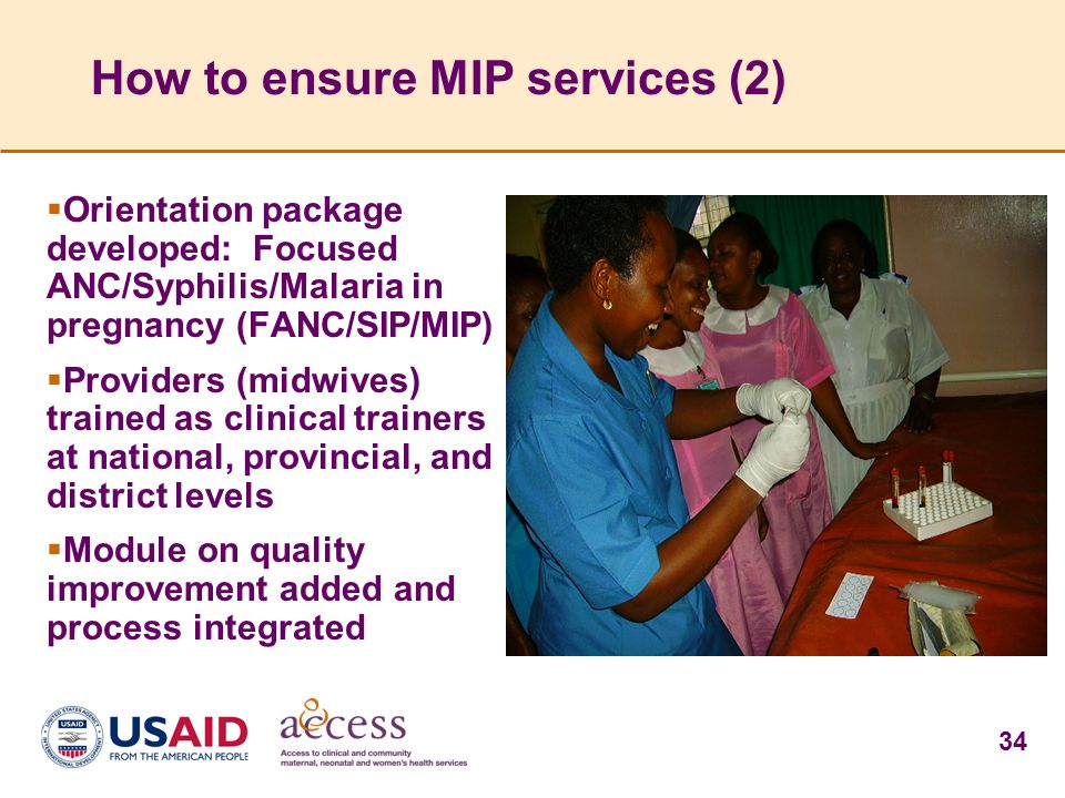 34 How to ensure MIP services (2)  Orientation package developed: Focused ANC/Syphilis/Malaria in pregnancy (FANC/SIP/MIP)  Providers (midwives) tra