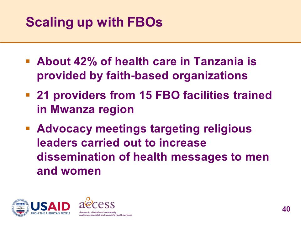 40 Scaling up with FBOs  About 42% of health care in Tanzania is provided by faith-based organizations  21 providers from 15 FBO facilities trained