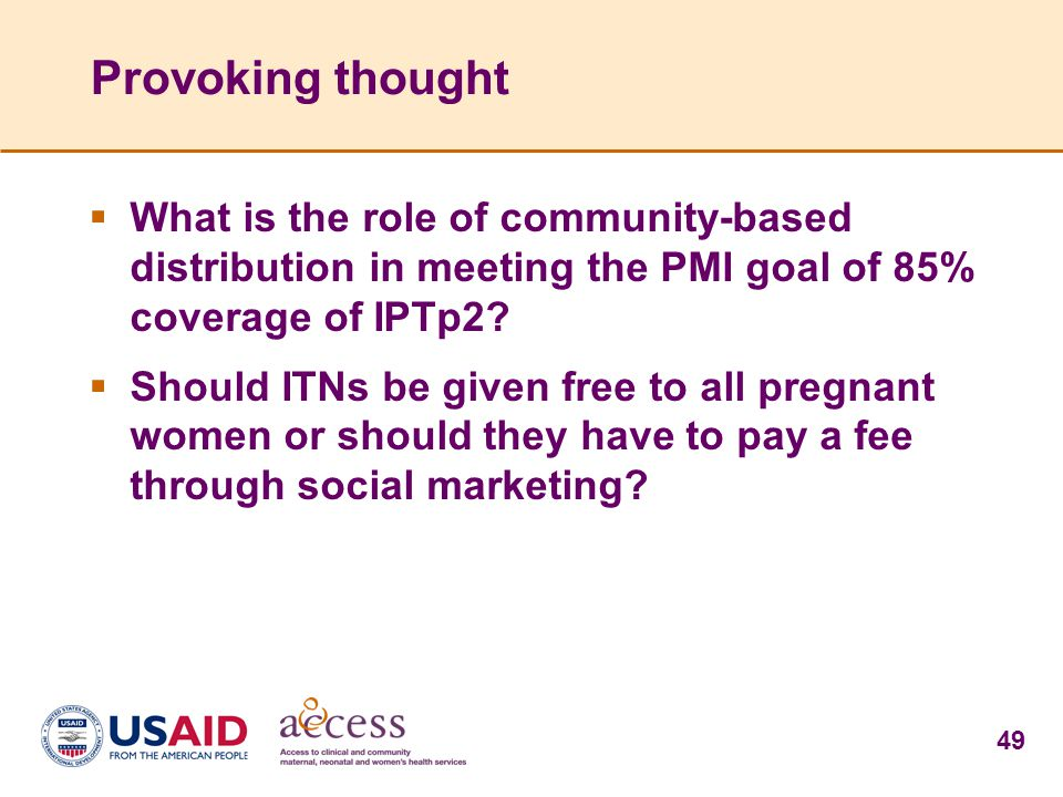 49 Provoking thought  What is the role of community-based distribution in meeting the PMI goal of 85% coverage of IPTp2?  Should ITNs be given free