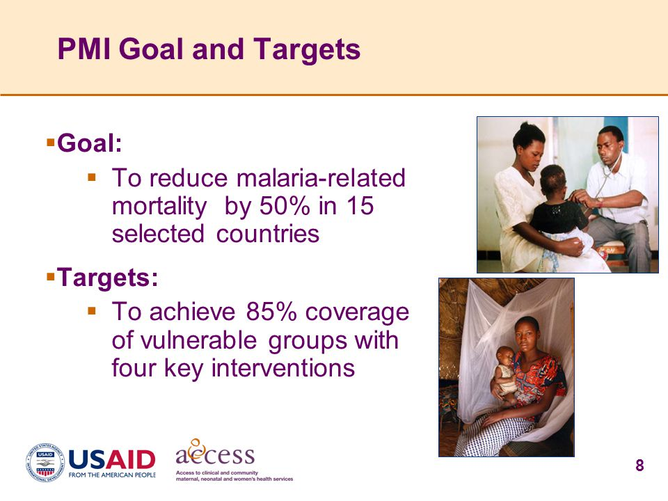 8 PMI Goal and Targets  Goal:  To reduce malaria-related mortality by 50% in 15 selected countries  Targets:  To achieve 85% coverage of vulnerabl