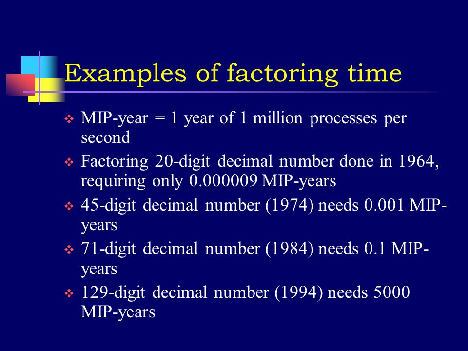 Limits on Turing Machines  Some problems are solvable in theory but take too long in practice  e.g., factoring large numbers  Can label problems by how the number of steps to compute grows as the size of the numbers used grows  addition grows linearly  multiplication grows as the square of digits  Fourier transform grows faster than square  factoring grows almost exponentially