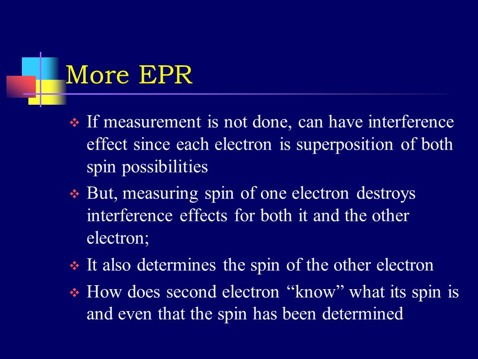 Quantum paradox #2  Einstein-Podolsky-Rosen (EPR) paradox  Consider two electrons emitted from a system at rest; measurements must yield opposite spins if spin of the system does not change  We say that the electrons exist in an entangled state