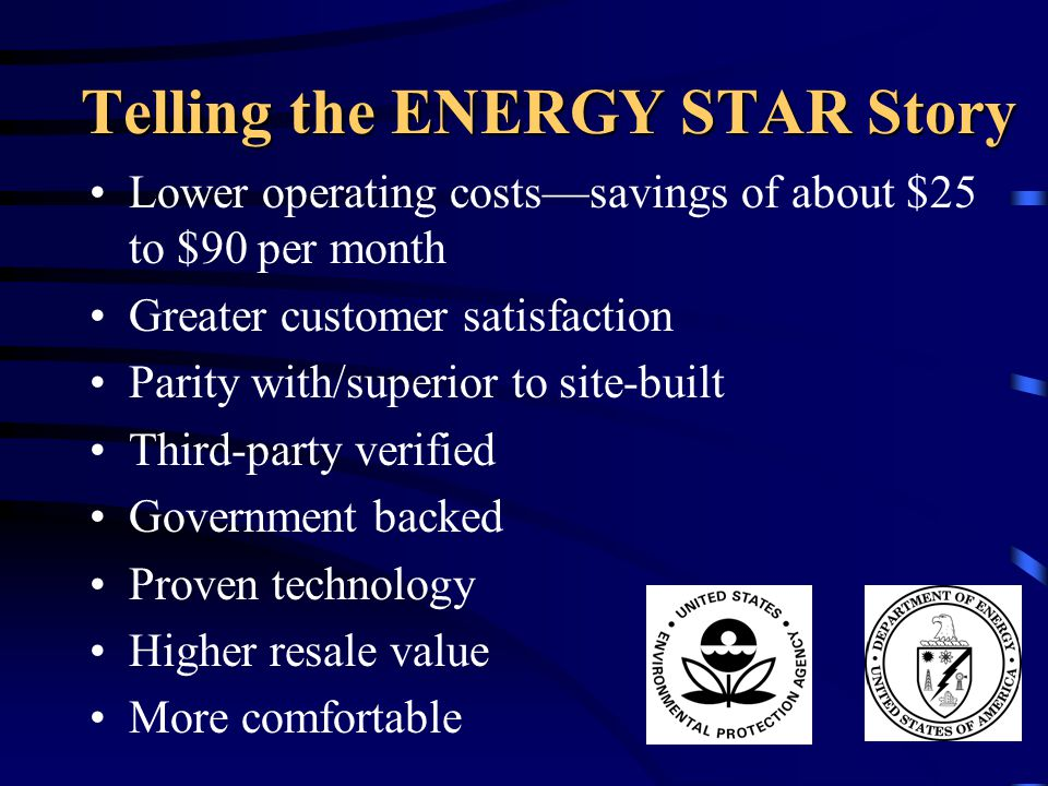 Telling the ENERGY STAR Story Lower operating costs—savings of about $25 to $90 per month Greater customer satisfaction Parity with/superior to site-b