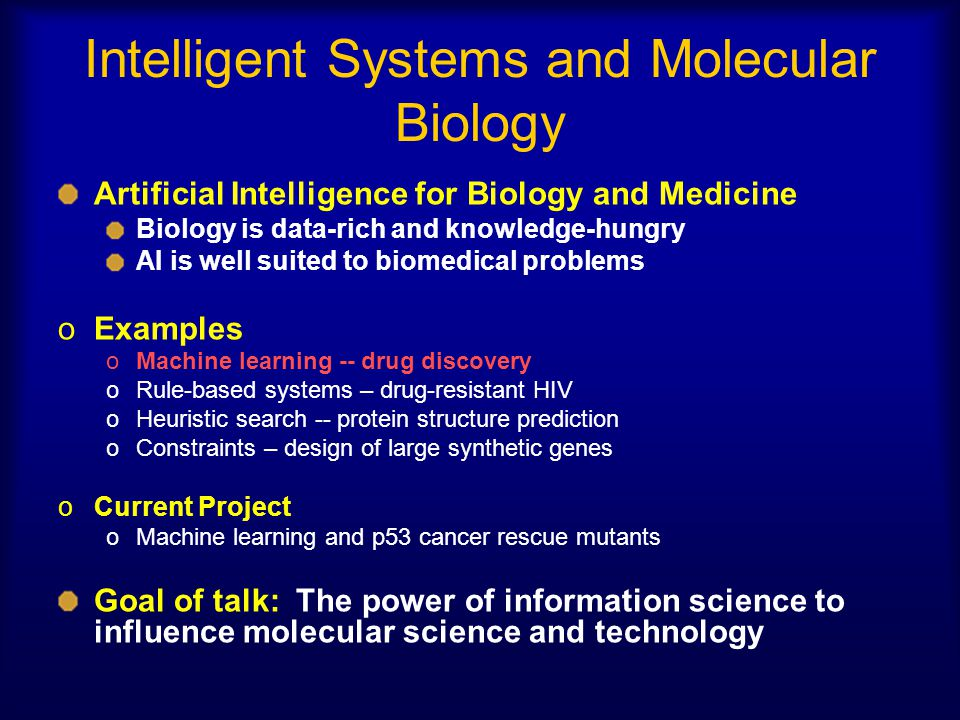 Intelligent Systems and Molecular Biology Artificial Intelligence for Biology and Medicine Biology is data-rich and knowledge-hungry AI is well suited to biomedical problems oExamples oMachine learning -- drug discovery oRule-based systems – drug-resistant HIV oHeuristic search -- protein structure prediction oConstraints – design of large synthetic genes oCurrent Project oMachine learning and p53 cancer rescue mutants Goal of talk: The power of information science to influence molecular science and technology