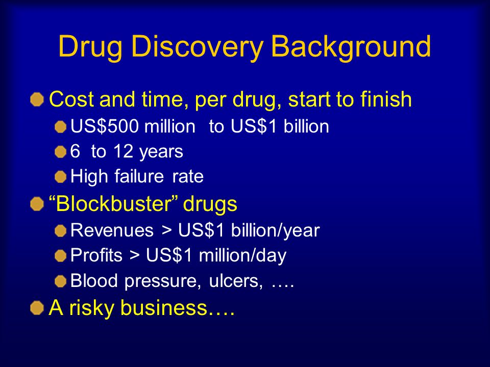 Drug Discovery Background Cost and time, per drug, start to finish US$500 million to US$1 billion 6 to 12 years High failure rate Blockbuster drugs Revenues > US$1 billion/year Profits > US$1 million/day Blood pressure, ulcers, ….