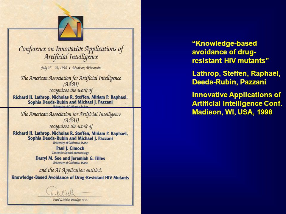 Knowledge-based avoidance of drug- resistant HIV mutants Lathrop, Steffen, Raphael, Deeds-Rubin, Pazzani Innovative Applications of Artificial Intelligence Conf.