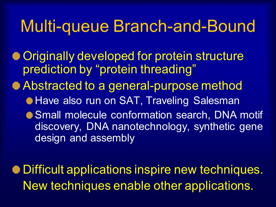 Multi-queue Branch-and-Bound Originally developed for protein structure prediction by protein threading Abstracted to a general-purpose method Have also run on SAT, Traveling Salesman Small molecule conformation search, DNA motif discovery, DNA nanotechnology, synthetic gene design and assembly Difficult applications inspire new techniques.