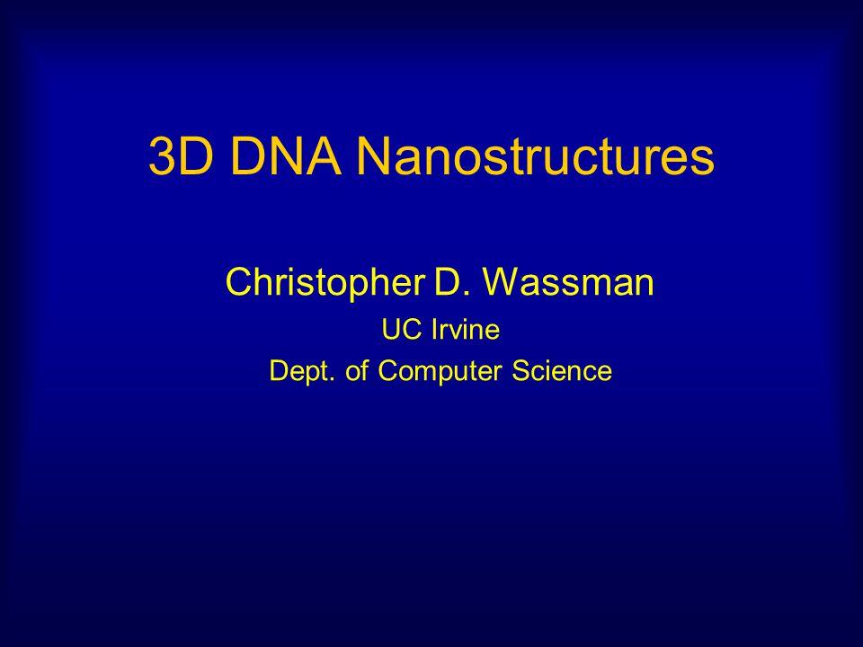 3D DNA Nanostructures Christopher D. Wassman UC Irvine Dept. of Computer Science