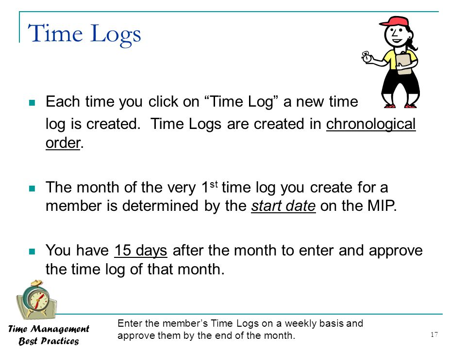 17 Time Logs Time Management Best Practices Enter the member's Time Logs on a weekly basis and approve them by the end of the month. Each time you cli