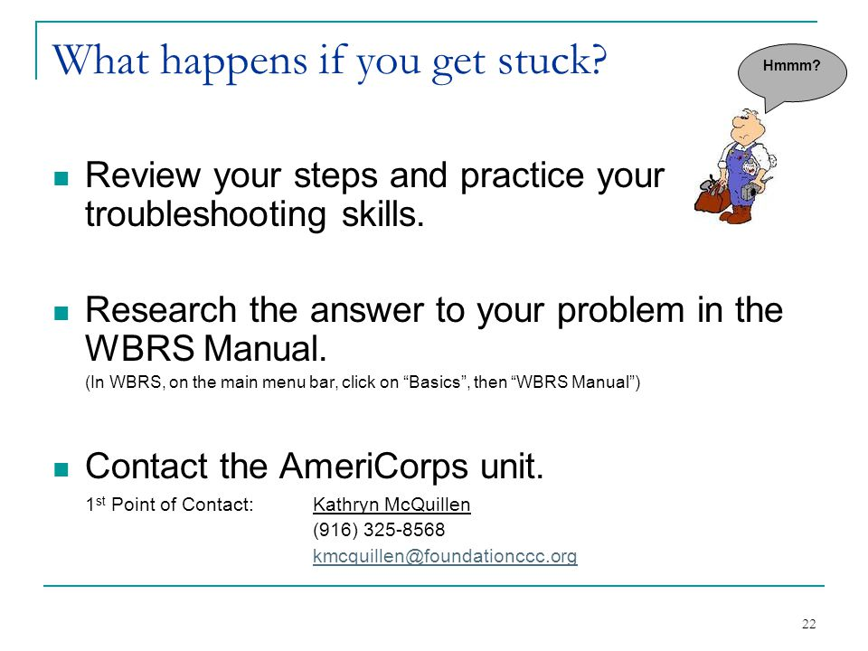 22 What happens if you get stuck? Review your steps and practice your troubleshooting skills. Research the answer to your problem in the WBRS Manual.