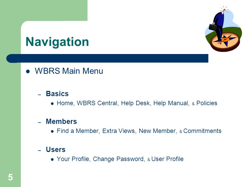 5 Navigation WBRS Main Menu – Basics Home, WBRS Central, Help Desk, Help Manual, & Policies – Members Find a Member, Extra Views, New Member, & Commit