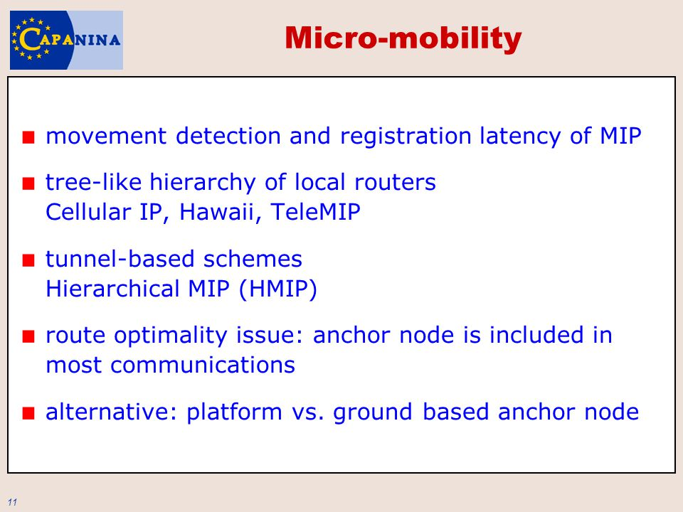 11 Micro-mobility movement detection and registration latency of MIP tree-like hierarchy of local routers Cellular IP, Hawaii, TeleMIP tunnel-based schemes Hierarchical MIP (HMIP) route optimality issue: anchor node is included in most communications alternative: platform vs.