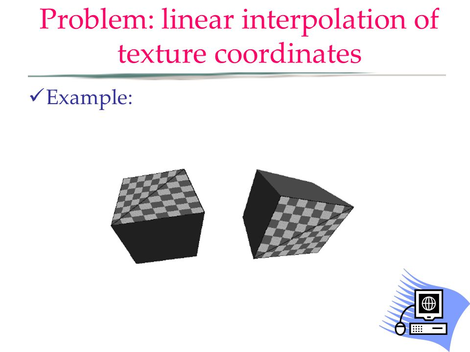 Problem: linear interpolation of texture coordinates Example:
