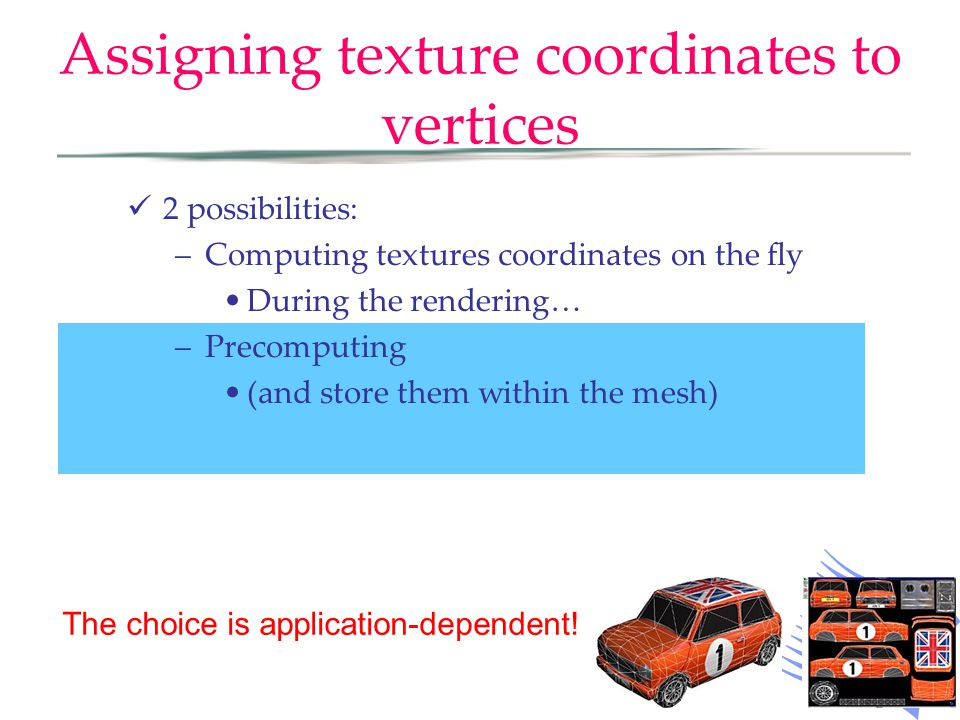 Assigning texture coordinates to vertices 2 possibilities: –Computing textures coordinates on the fly During the rendering… –Precomputing (and store them within the mesh) The choice is application-dependent!