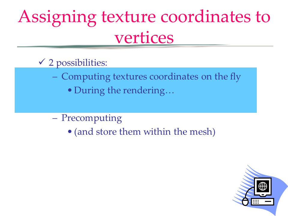 Assigning texture coordinates to vertices 2 possibilities: –Computing textures coordinates on the fly During the rendering… –Precomputing (and store them within the mesh)