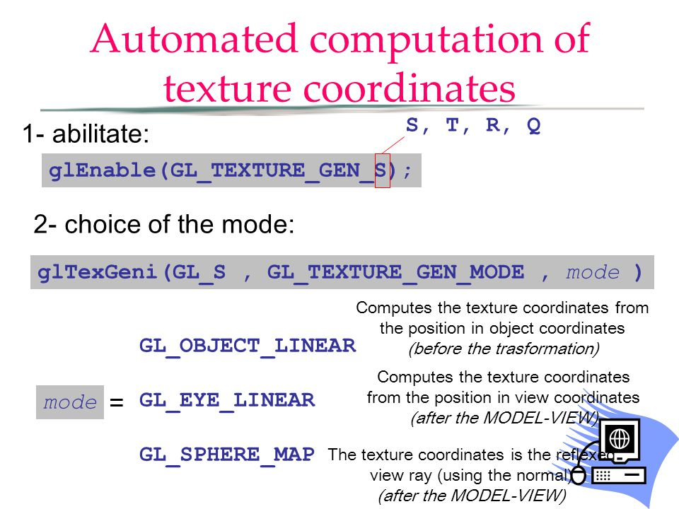 Automated computation of texture coordinates glEnable(GL_TEXTURE_GEN_S); 1- abilitate: 2- choice of the mode: glTexGeni(GL_S, GL_TEXTURE_GEN_MODE, mod