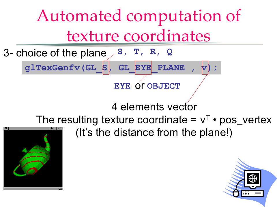 Automated computation of texture coordinates glTexGenfv(GL_S, GL_EYE_PLANE, v); 3- choice of the plane S, T, R, Q EYE OBJECT or 4 elements vector The resulting texture coordinate = v T pos_vertex (It's the distance from the plane!)