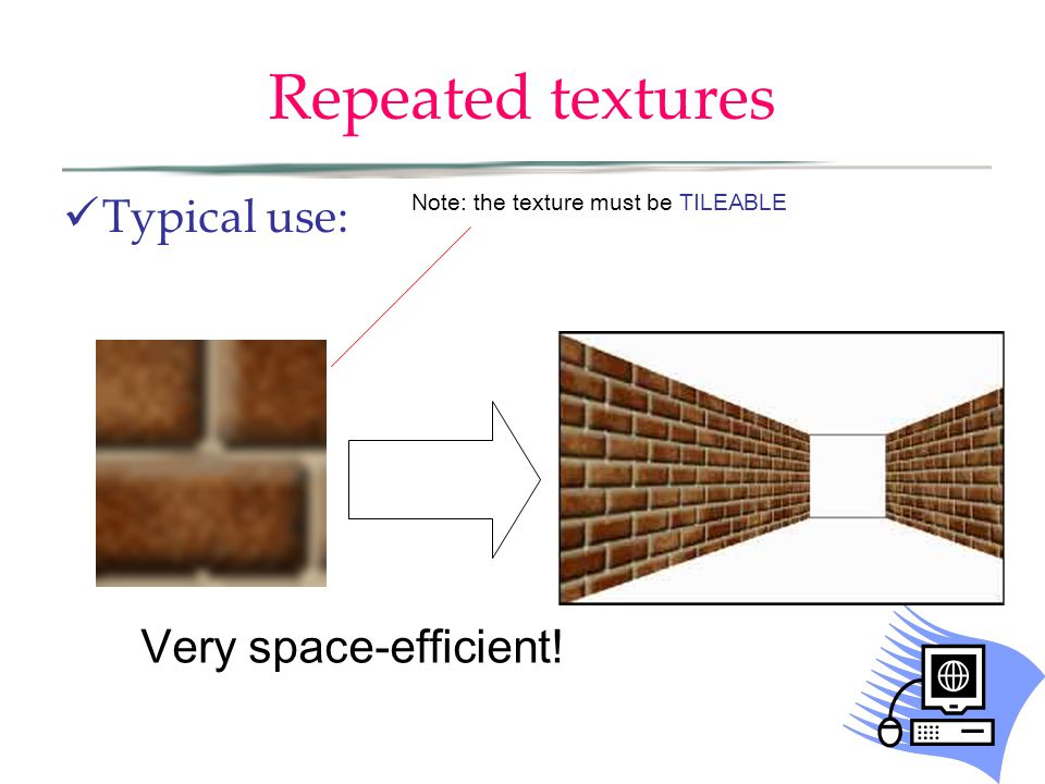 Repeated textures Typical use: Very space-efficient! Note: the texture must be TILEABLE