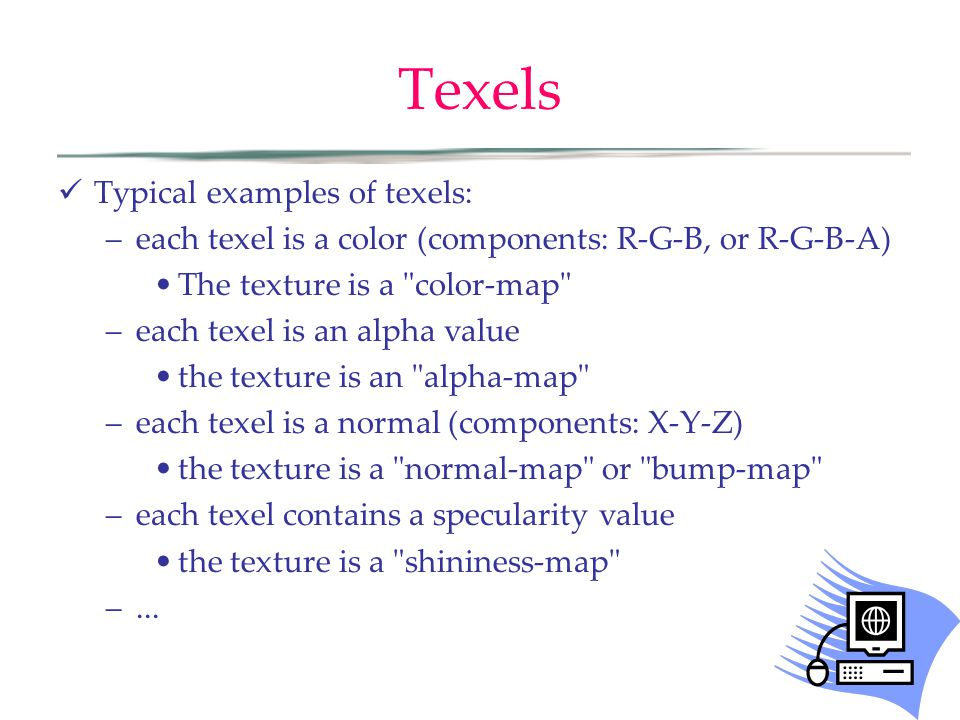 Texels Typical examples of texels: –each texel is a color (components: R-G-B, or R-G-B-A) The texture is a color-map –each texel is an alpha value the texture is an alpha-map –each texel is a normal (components: X-Y-Z) the texture is a normal-map or bump-map –each texel contains a specularity value the texture is a shininess-map –...