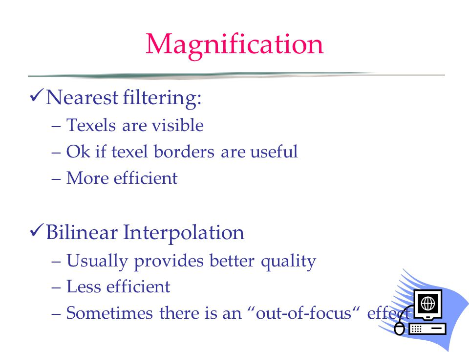 Magnification Nearest filtering: –Texels are visible –Ok if texel borders are useful –More efficient Bilinear Interpolation –Usually provides better q