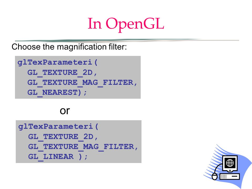 In OpenGL glTexParameteri( GL_TEXTURE_2D, GL_TEXTURE_MAG_FILTER, GL_NEAREST); glTexParameteri( GL_TEXTURE_2D, GL_TEXTURE_MAG_FILTER, GL_LINEAR ); or Choose the magnification filter:
