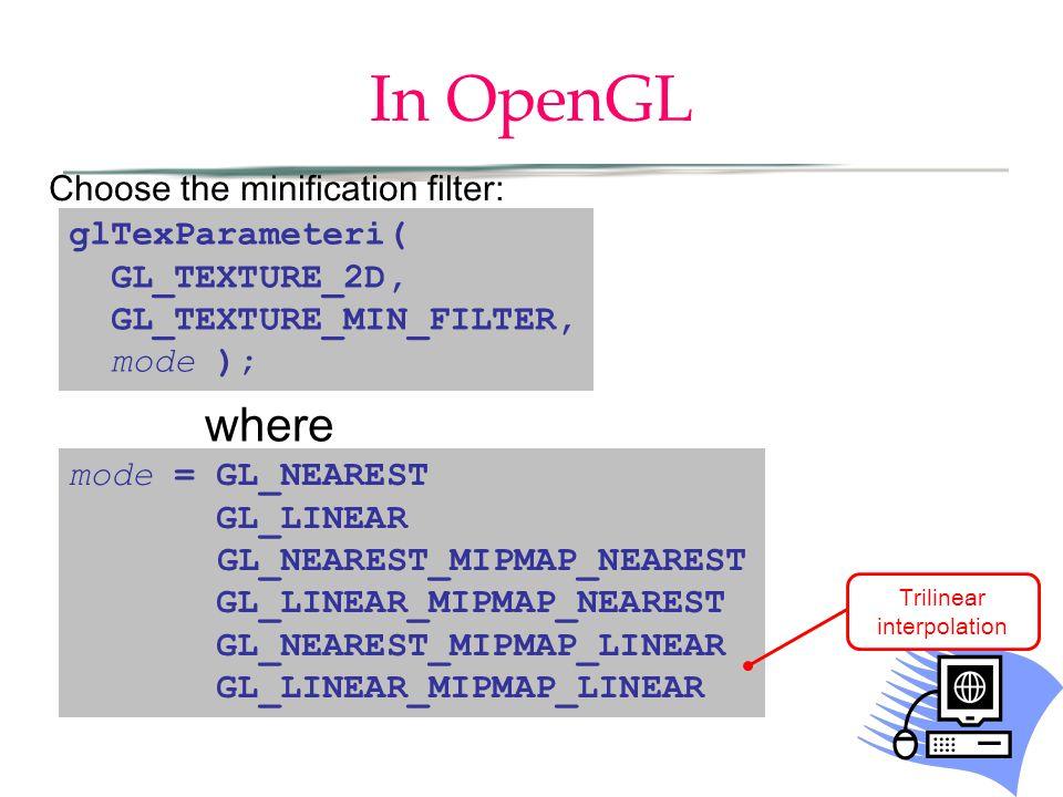 In OpenGL glTexParameteri( GL_TEXTURE_2D, GL_TEXTURE_MIN_FILTER, mode ); mode = GL_NEAREST GL_LINEAR GL_NEAREST_MIPMAP_NEAREST GL_LINEAR_MIPMAP_NEAREST GL_NEAREST_MIPMAP_LINEAR GL_LINEAR_MIPMAP_LINEAR where Choose the minification filter: Trilinear interpolation