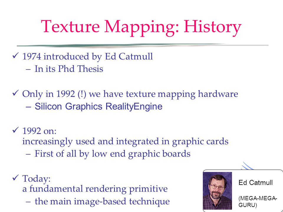 Texture Mapping: History 1974 introduced by Ed Catmull –In its Phd Thesis Only in 1992 (!) we have texture mapping hardware –Silicon Graphics RealityEngine 1992 on: increasingly used and integrated in graphic cards –First of all by low end graphic boards Today: a fundamental rendering primitive –the main image-based technique Ed Catmull (MEGA-MEGA- GURU)