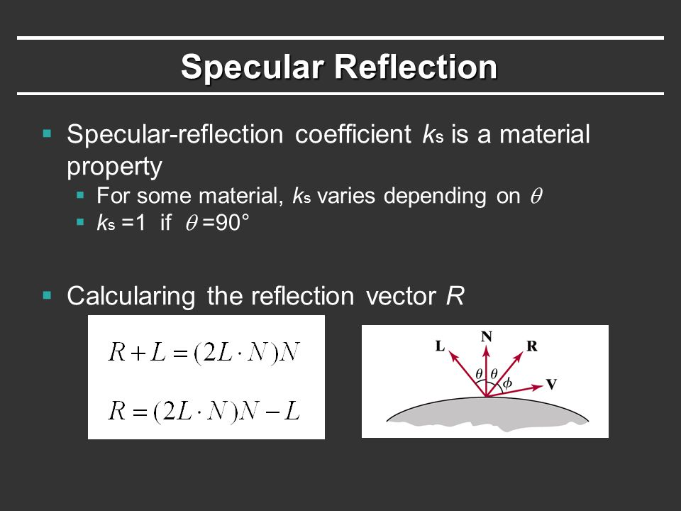 Specular Reflection  Specular-reflection coefficient k s is a material property  For some material, k s varies depending on   k s =1 if  =90°  C